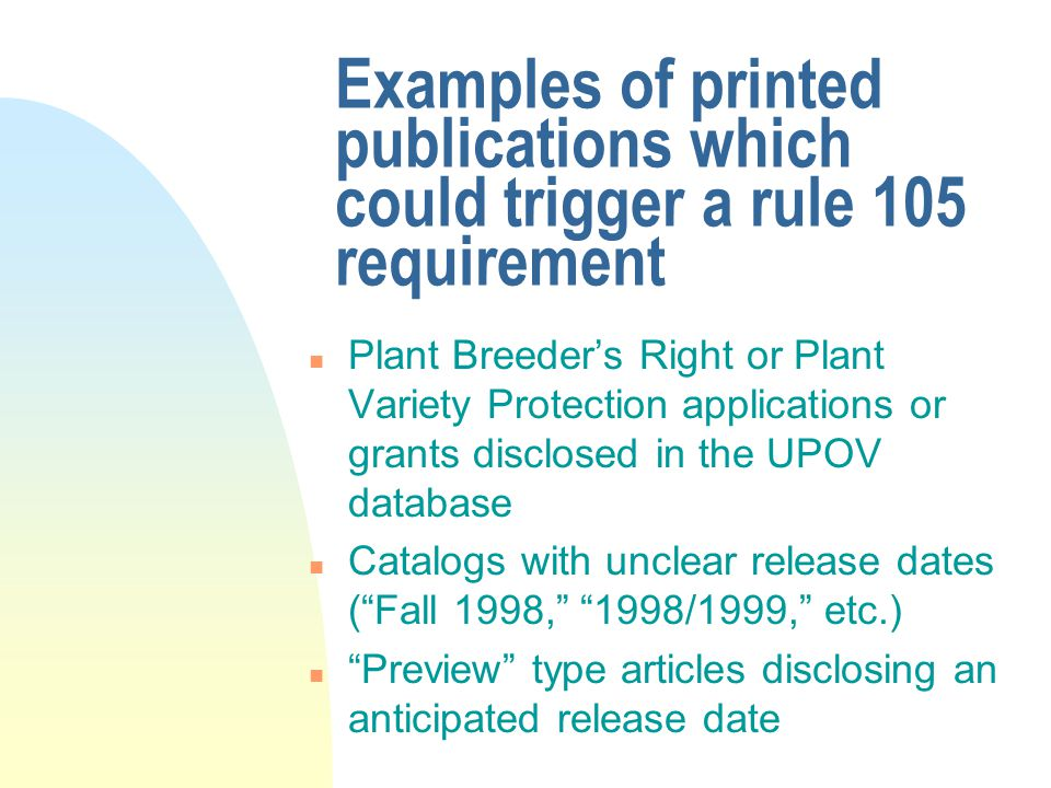 Examples of printed publications which could trigger a rule 105 requirement n Plant Breeder's Right or Plant Variety Protection applications or grants disclosed in the UPOV database n Catalogs with unclear release dates ( Fall 1998, 1998/1999, etc.) n Preview type articles disclosing an anticipated release date