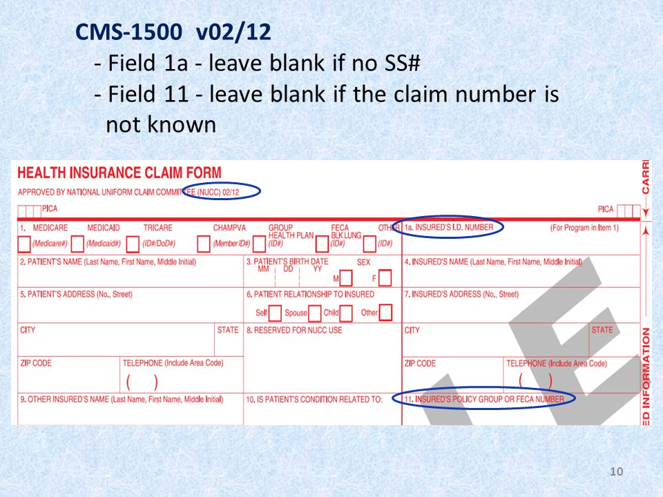 10 CMS-1500 v02/12 - Field 1a - leave blank if no SS# - Field 11 - leave blank if the claim number is not known