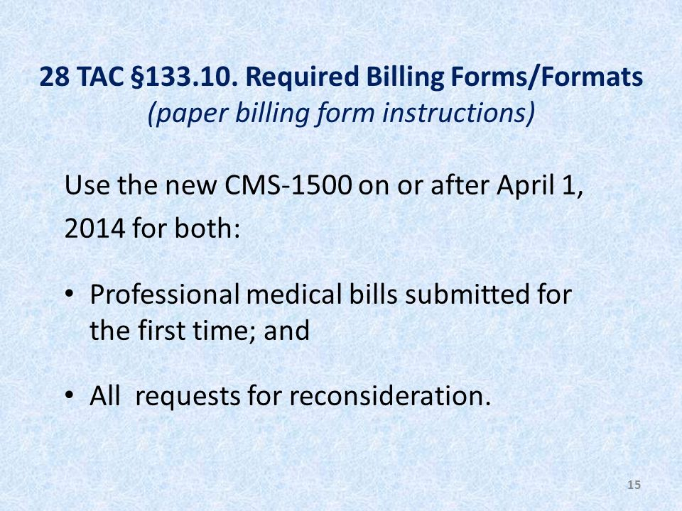 28 TAC §133.10. Required Billing Forms/Formats (paper billing form instructions) Use the new CMS-1500 on or after April 1, 2014 for both: Professional