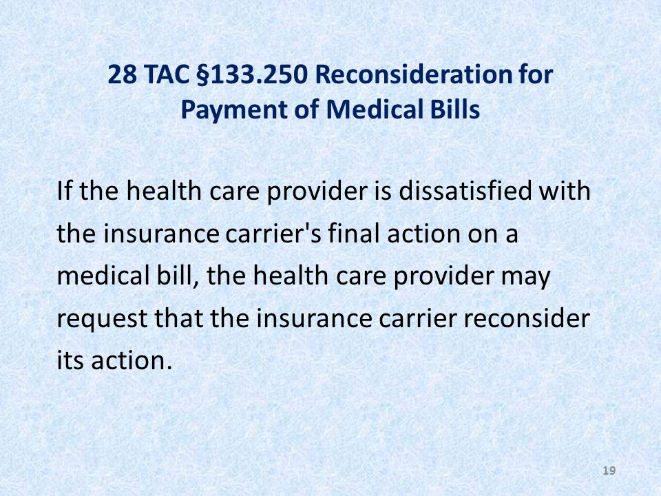 28 TAC §133.250 Reconsideration for Payment of Medical Bills If the health care provider is dissatisfied with the insurance carrier s final action on a medical bill, the health care provider may request that the insurance carrier reconsider its action.