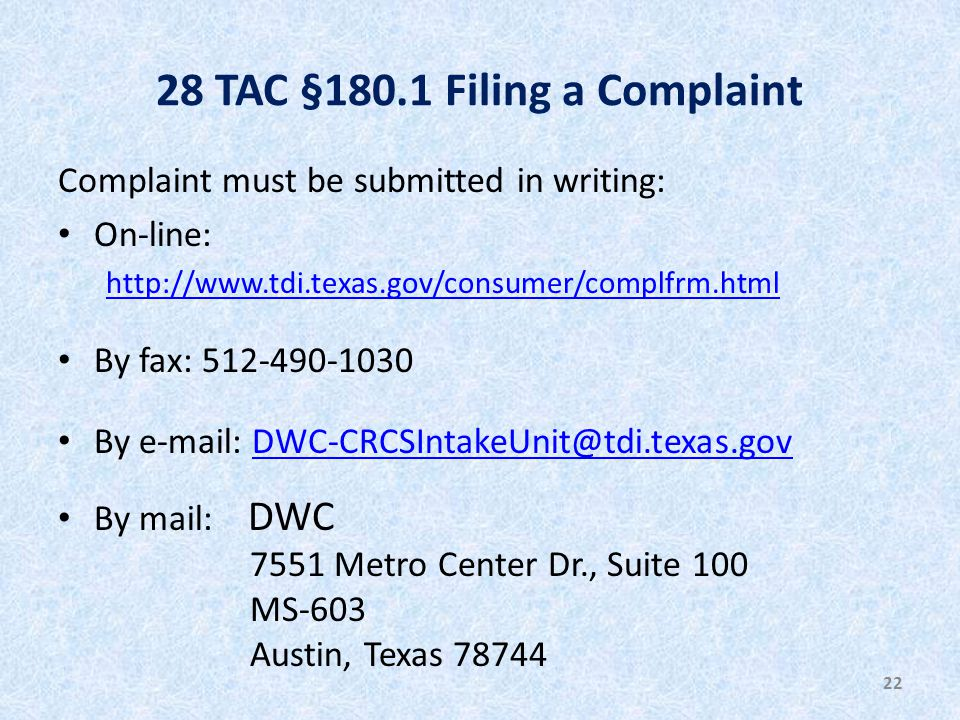 28 TAC §180.1 Filing a Complaint Complaint must be submitted in writing: On-line: http://www.tdi.texas.gov/consumer/complfrm.html By fax: 512-490-1030 By e-mail: DWC-CRCSIntakeUnit@tdi.texas.govDWC-CRCSIntakeUnit@tdi.texas.gov By mail: DWC 7551 Metro Center Dr., Suite 100 MS-603 Austin, Texas 78744 22