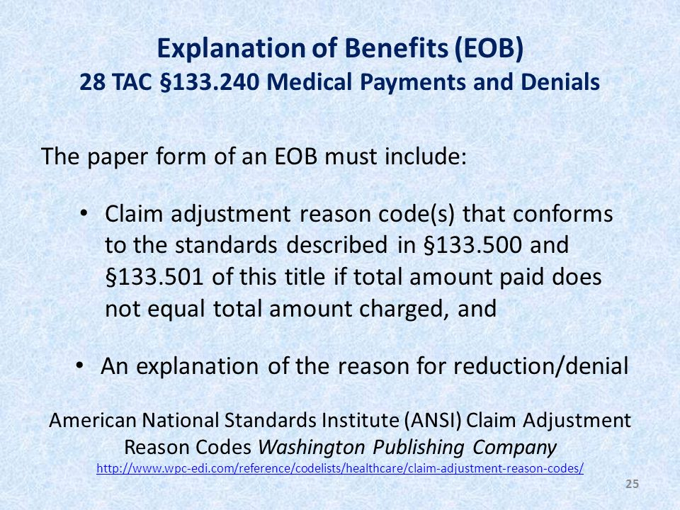 Explanation of Benefits (EOB) 28 TAC §133.240 Medical Payments and Denials The paper form of an EOB must include: Claim adjustment reason code(s) that conforms to the standards described in §133.500 and §133.501 of this title if total amount paid does not equal total amount charged, and An explanation of the reason for reduction/denial 25 American National Standards Institute (ANSI) Claim Adjustment Reason Codes Washington Publishing Company http://www.wpc-edi.com/reference/codelists/healthcare/claim-adjustment-reason-codes/