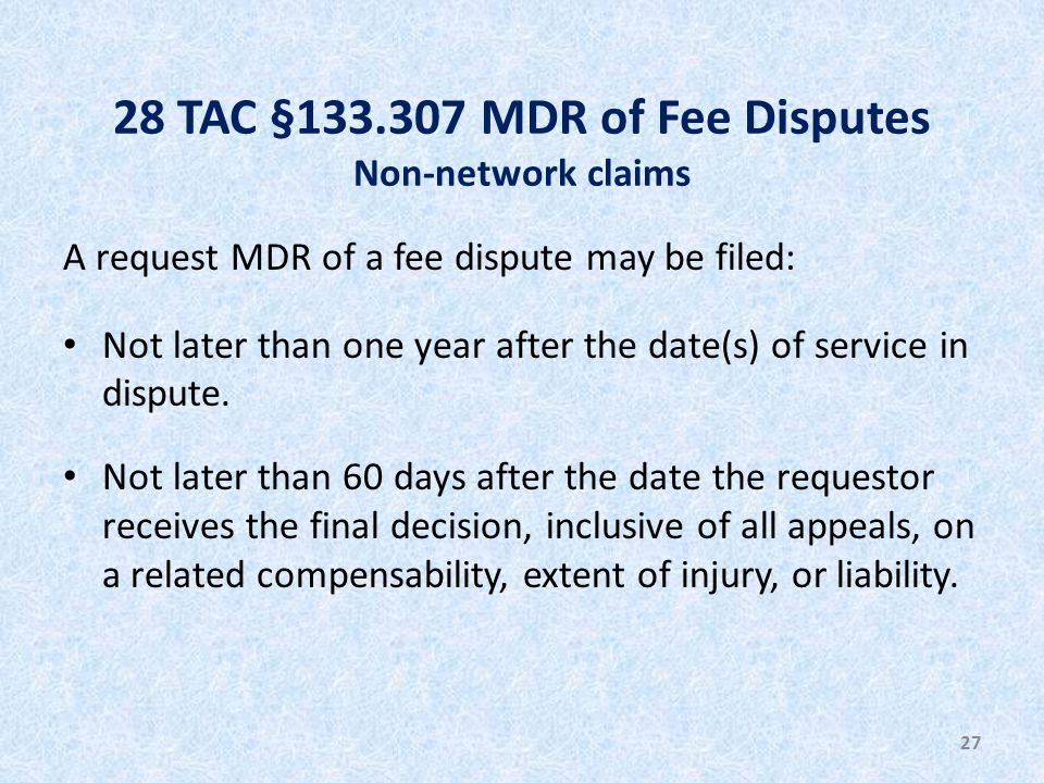 28 TAC §133.307 MDR of Fee Disputes Non-network claims A request MDR of a fee dispute may be filed: Not later than one year after the date(s) of service in dispute.