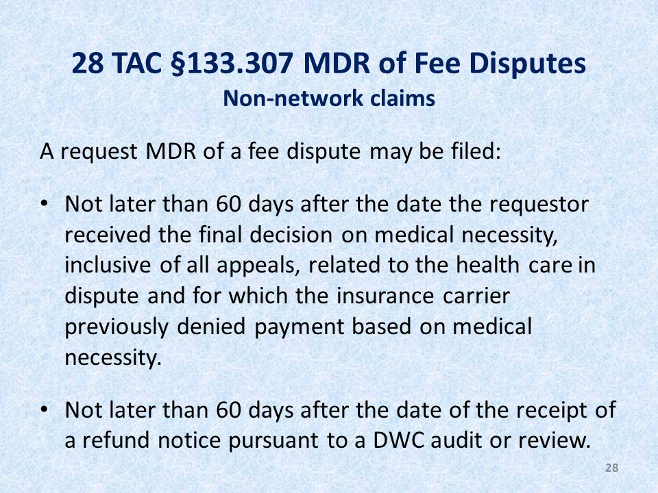 28 TAC §133.307 MDR of Fee Disputes Non-network claims A request MDR of a fee dispute may be filed: Not later than 60 days after the date the requestor received the final decision on medical necessity, inclusive of all appeals, related to the health care in dispute and for which the insurance carrier previously denied payment based on medical necessity.