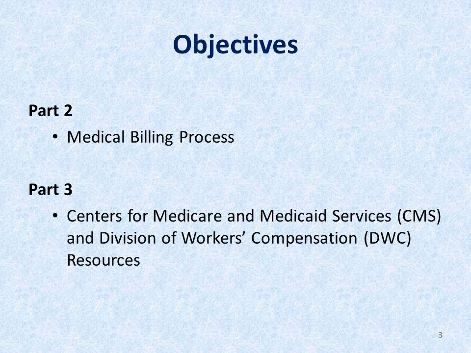 Objectives Part 2 Medical Billing Process Part 3 Centers for Medicare and Medicaid Services (CMS) and Division of Workers' Compensation (DWC) Resources 3