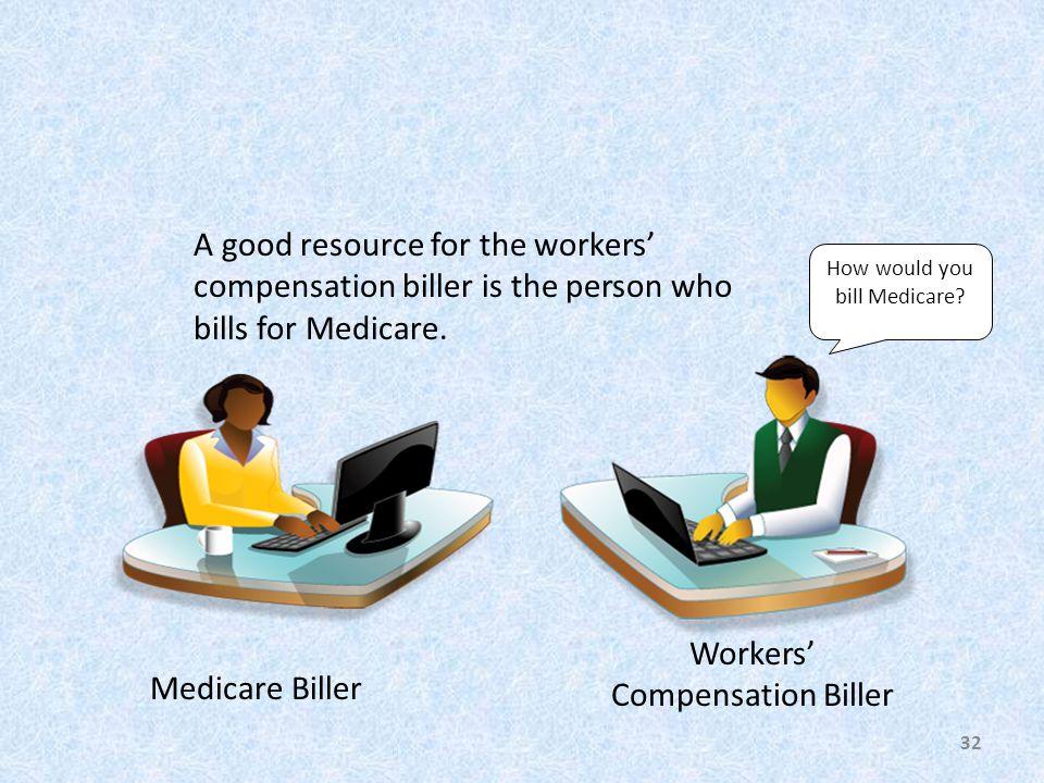 Medicare Biller Workers' Compensation Biller A good resource for the workers' compensation biller is the person who bills for Medicare.