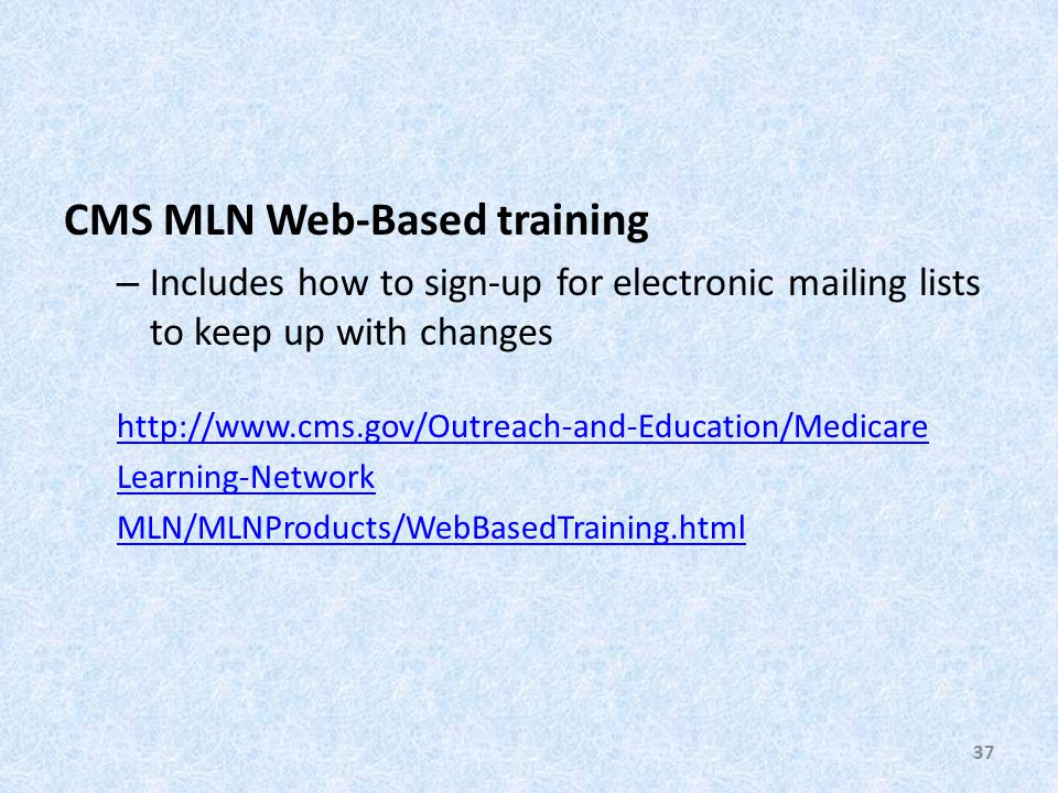 CMS MLN Web-Based training – Includes how to sign-up for electronic mailing lists to keep up with changes http://www.cms.gov/Outreach-and-Education/Medicare Learning-Network MLN/MLNProducts/WebBasedTraining.html 37