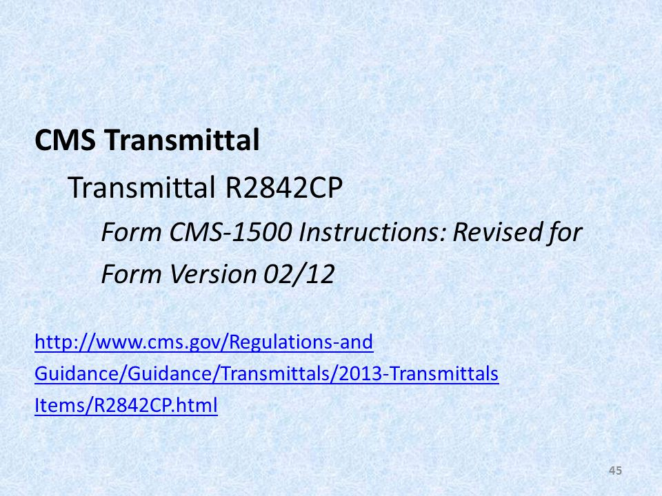CMS Transmittal Transmittal R2842CP Form CMS-1500 Instructions: Revised for Form Version 02/12 http://www.cms.gov/Regulations-and Guidance/Guidance/Transmittals/2013-Transmittals Items/R2842CP.html 45