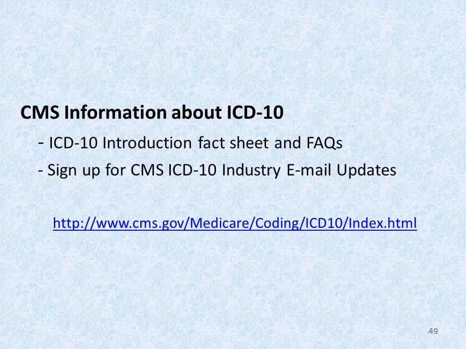 CMS Information about ICD-10 - ICD-10 Introduction fact sheet and FAQs - Sign up for CMS ICD-10 Industry E-mail Updates http://www.cms.gov/Medicare/Coding/ICD10/Index.html 49