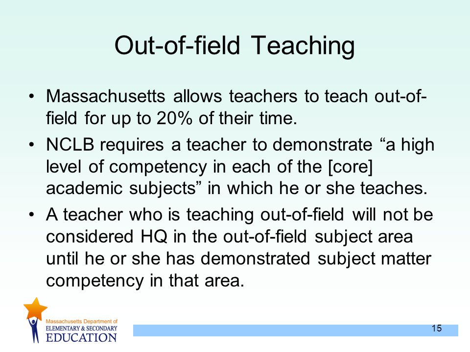 15 Out-of-field Teaching Massachusetts allows teachers to teach out-of- field for up to 20% of their time.