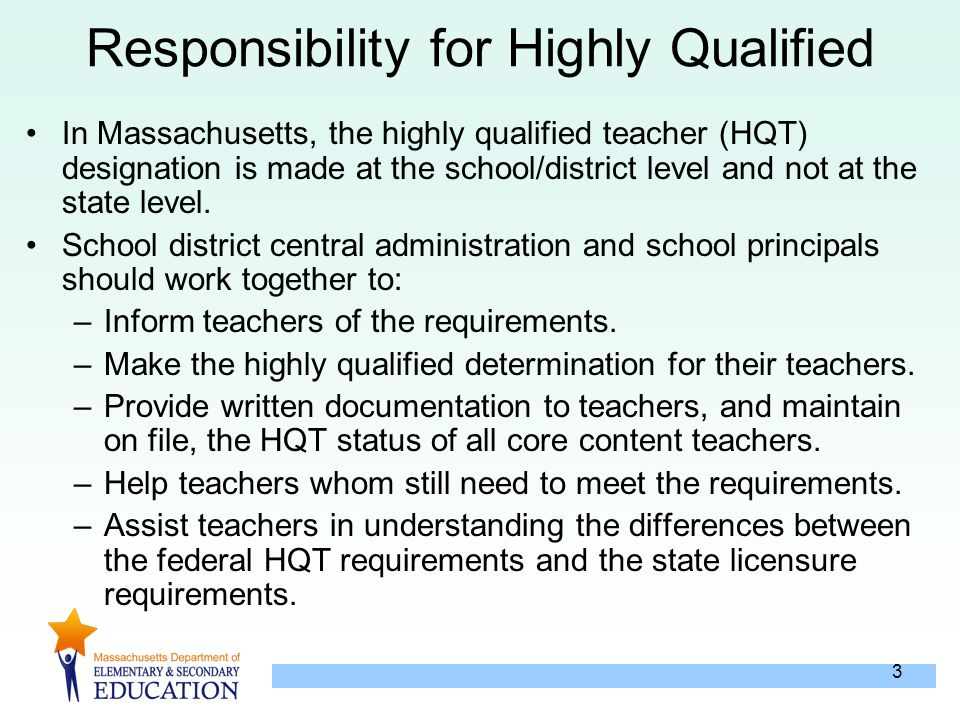 3 Responsibility for Highly Qualified In Massachusetts, the highly qualified teacher (HQT) designation is made at the school/district level and not at the state level.