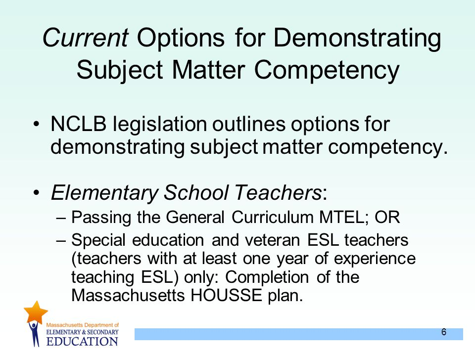 6 Current Options for Demonstrating Subject Matter Competency NCLB legislation outlines options for demonstrating subject matter competency.