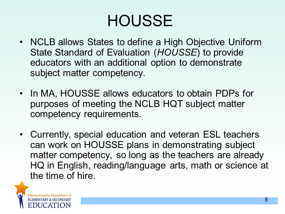8 HOUSSE NCLB allows States to define a High Objective Uniform State Standard of Evaluation (HOUSSE) to provide educators with an additional option to demonstrate subject matter competency.