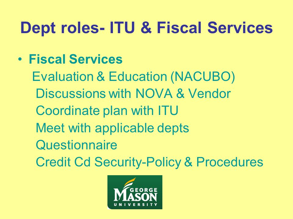 Dept roles- ITU & Fiscal Services Fiscal Services Evaluation & Education (NACUBO) Discussions with NOVA & Vendor Coordinate plan with ITU Meet with applicable depts Questionnaire Credit Cd Security-Policy & Procedures