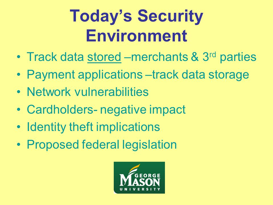 Today's Security Environment Track data stored –merchants & 3 rd parties Payment applications –track data storage Network vulnerabilities Cardholders- negative impact Identity theft implications Proposed federal legislation