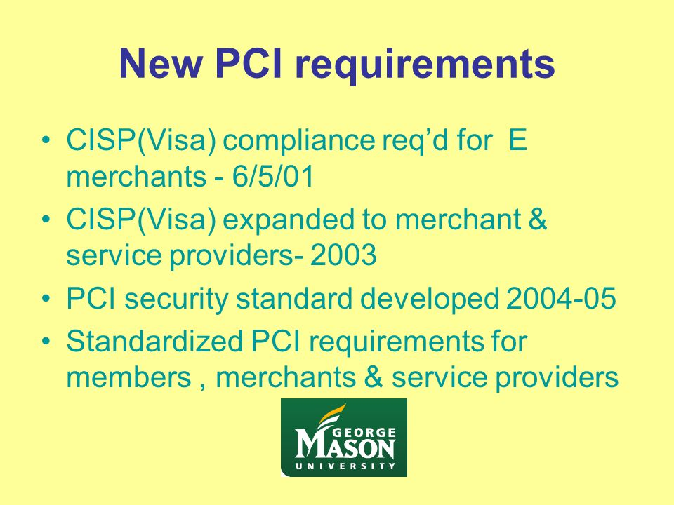 New PCI requirements CISP(Visa) compliance req'd for E merchants - 6/5/01 CISP(Visa) expanded to merchant & service providers- 2003 PCI security standard developed 2004-05 Standardized PCI requirements for members, merchants & service providers