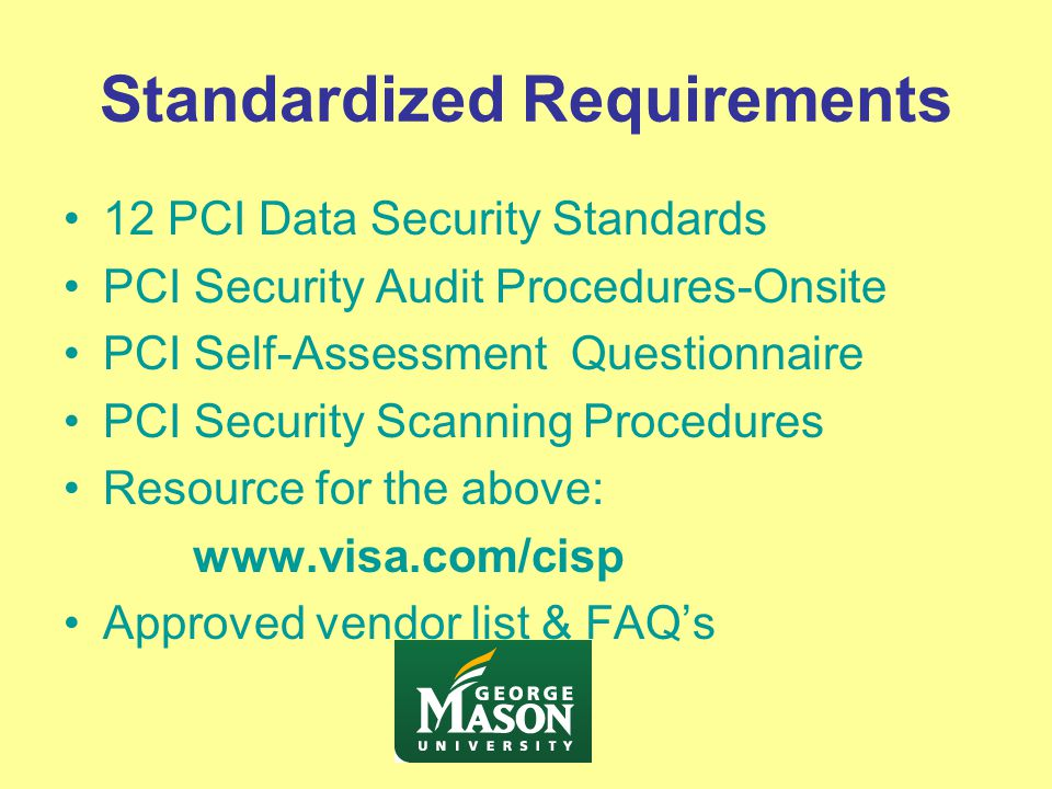Standardized Requirements 12 PCI Data Security Standards PCI Security Audit Procedures-Onsite PCI Self-Assessment Questionnaire PCI Security Scanning Procedures Resource for the above: www.visa.com/cisp Approved vendor list & FAQ's