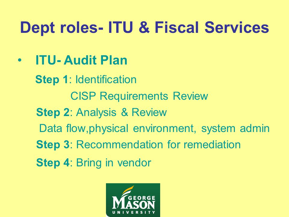 Dept roles- ITU & Fiscal Services ITU- Audit Plan Step 1: Identification CISP Requirements Review Step 2: Analysis & Review Data flow,physical environment, system admin Step 3: Recommendation for remediation Step 4: Bring in vendor