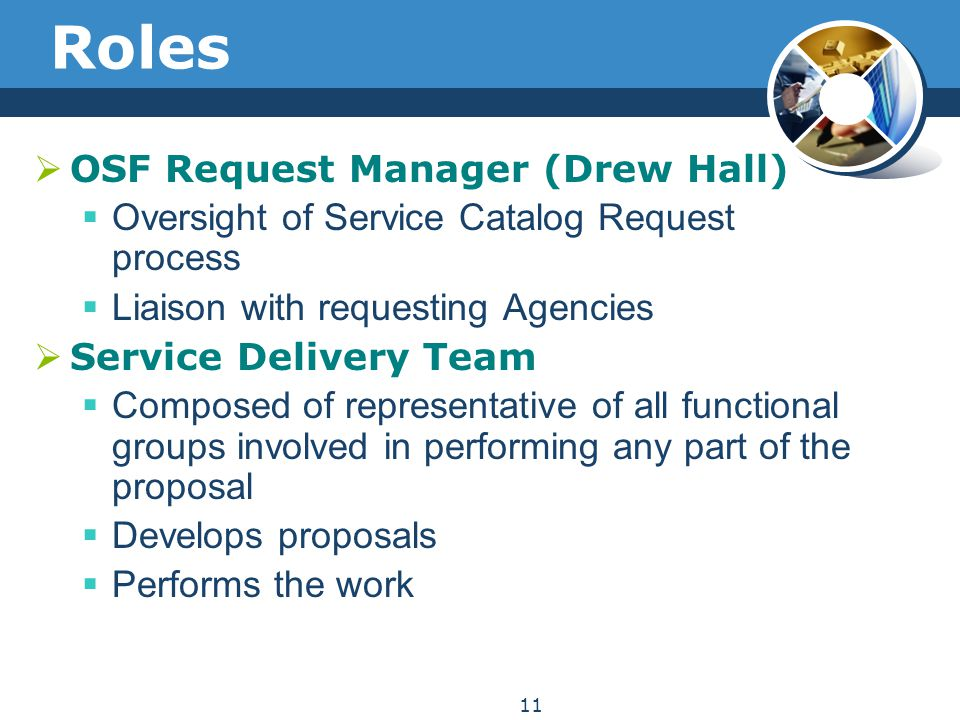 Roles  OSF Request Manager (Drew Hall)  Oversight of Service Catalog Request process  Liaison with requesting Agencies  Service Delivery Team  Composed of representative of all functional groups involved in performing any part of the proposal  Develops proposals  Performs the work 11