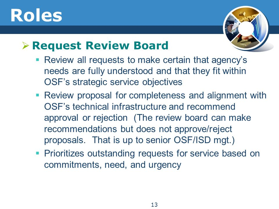 Roles  Request Review Board  Review all requests to make certain that agency's needs are fully understood and that they fit within OSF's strategic s