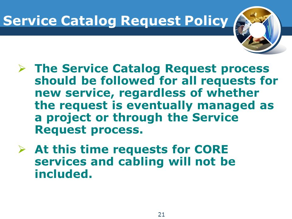 Service Catalog Request Policy  The Service Catalog Request process should be followed for all requests for new service, regardless of whether the re