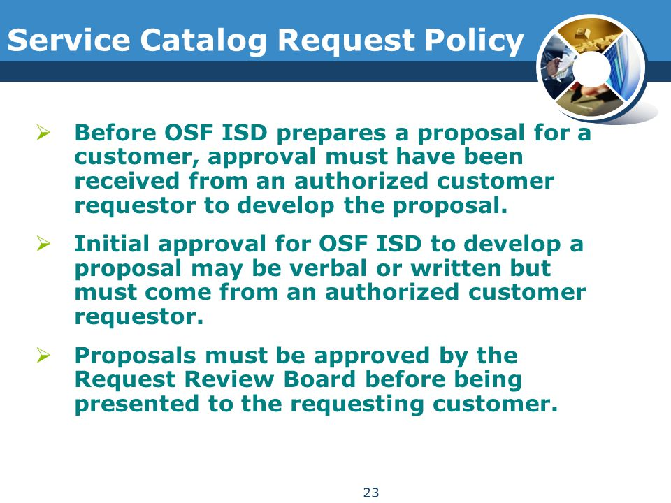 Service Catalog Request Policy  Before OSF ISD prepares a proposal for a customer, approval must have been received from an authorized customer reque