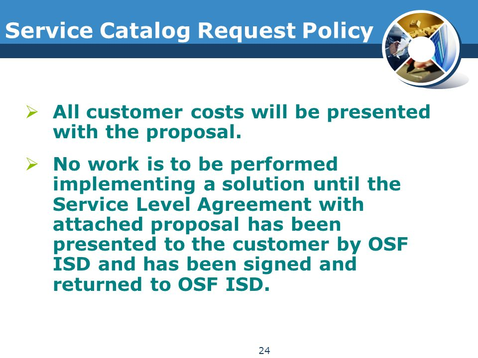 Service Catalog Request Policy  All customer costs will be presented with the proposal.  No work is to be performed implementing a solution until th