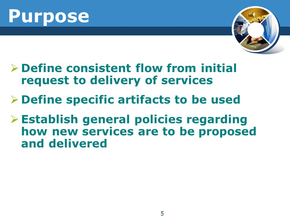 Purpose  Define consistent flow from initial request to delivery of services  Define specific artifacts to be used  Establish general policies regarding how new services are to be proposed and delivered 5