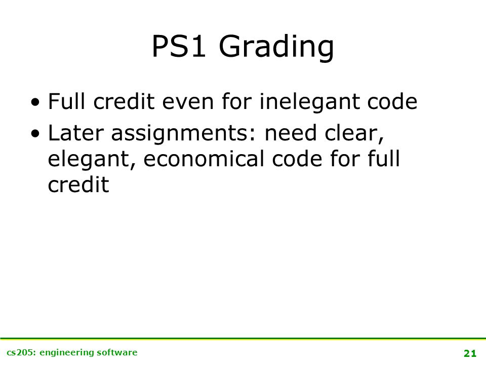 21 cs205: engineering software PS1 Grading Full credit even for inelegant code Later assignments: need clear, elegant, economical code for full credit
