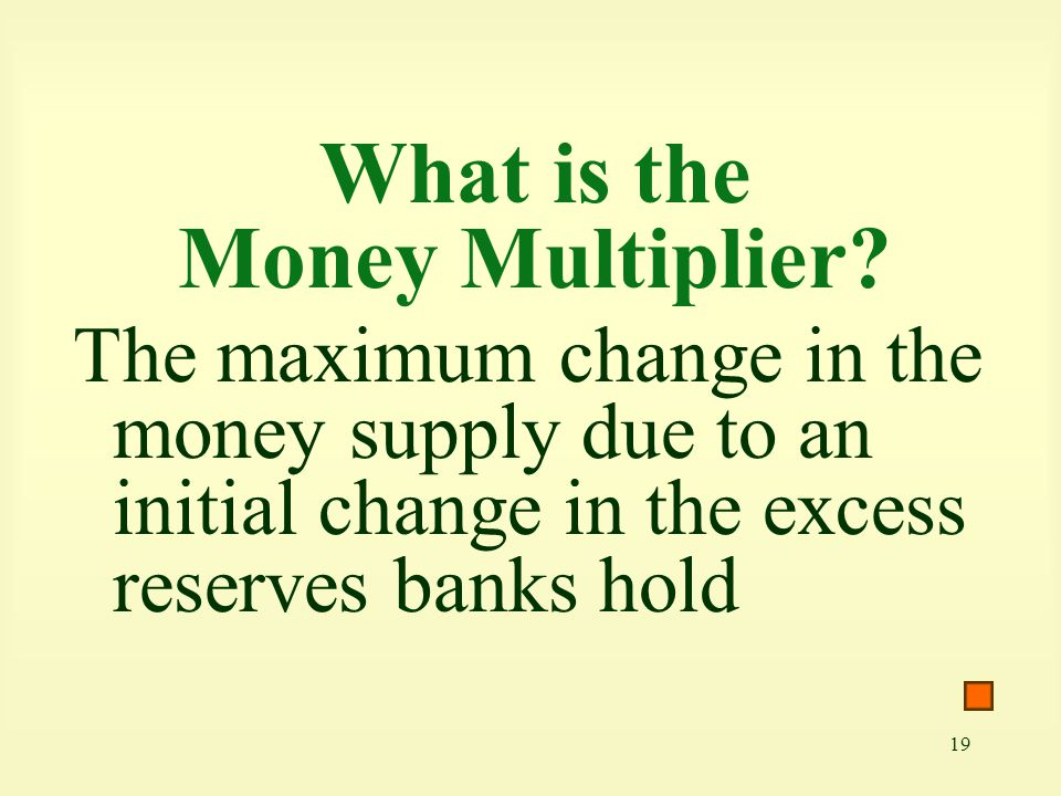 19 What is the Money Multiplier? The maximum change in the money supply due to an initial change in the excess reserves banks hold