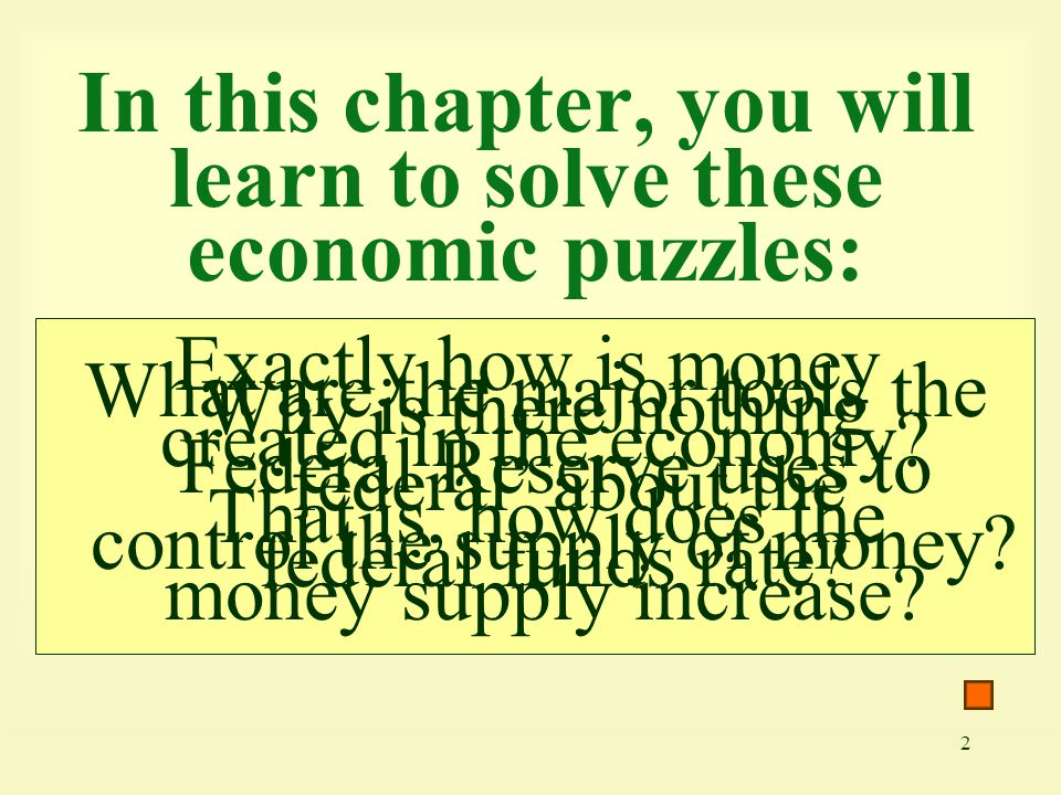 2 In this chapter, you will learn to solve these economic puzzles: Exactly how is money created in the economy? That is, how does the money supply inc