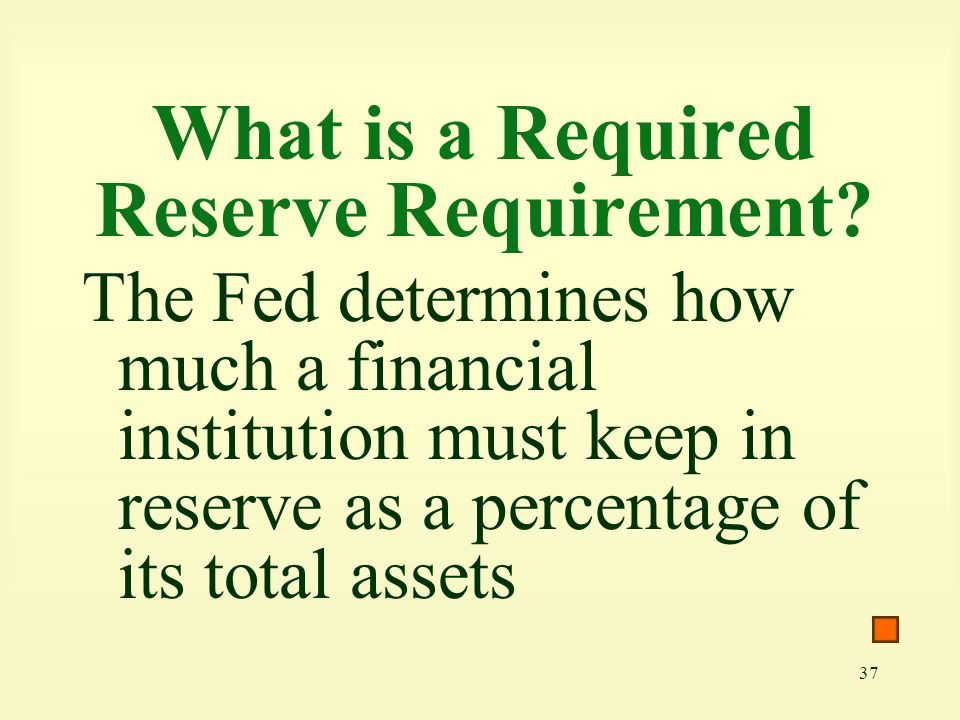 37 What is a Required Reserve Requirement? The Fed determines how much a financial institution must keep in reserve as a percentage of its total asset