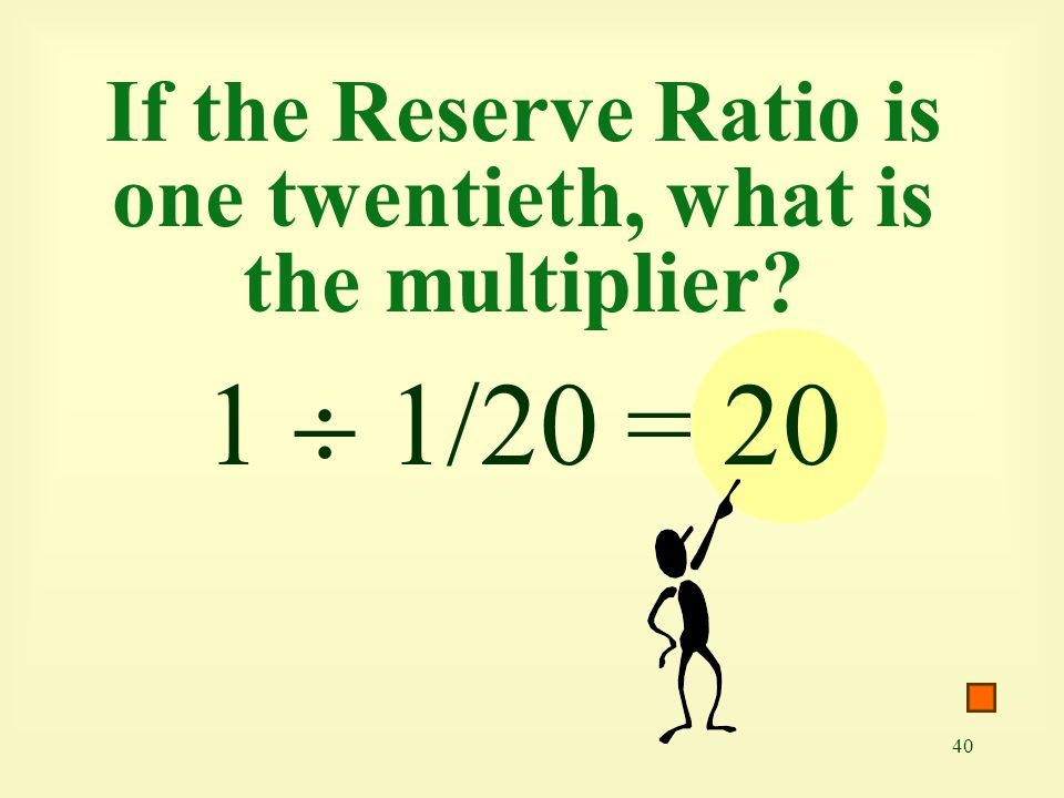 40 If the Reserve Ratio is one twentieth, what is the multiplier? 1  1/20 = 20