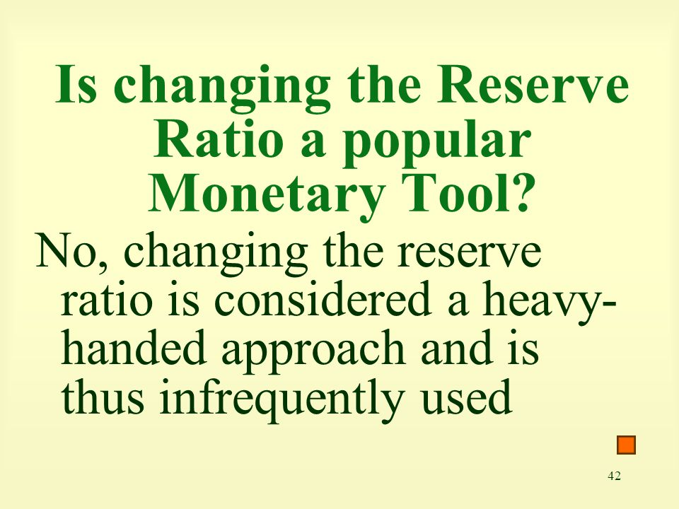 42 Is changing the Reserve Ratio a popular Monetary Tool? No, changing the reserve ratio is considered a heavy- handed approach and is thus infrequent