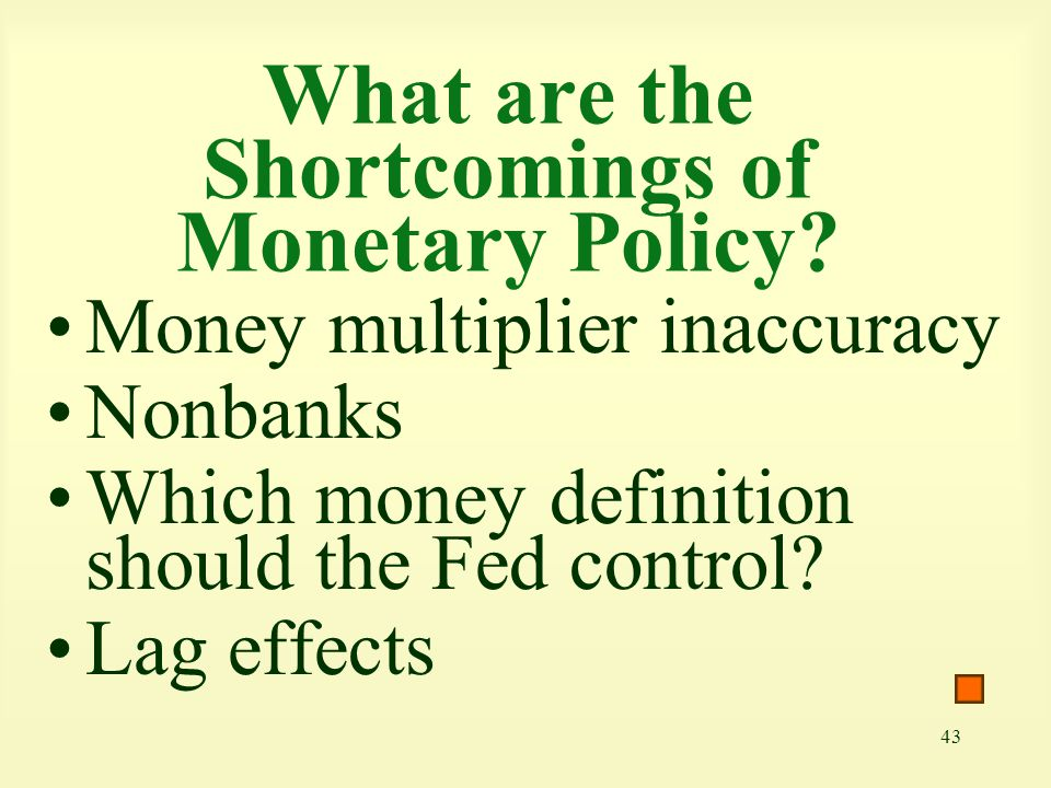 43 What are the Shortcomings of Monetary Policy? Money multiplier inaccuracy Nonbanks Which money definition should the Fed control? Lag effects