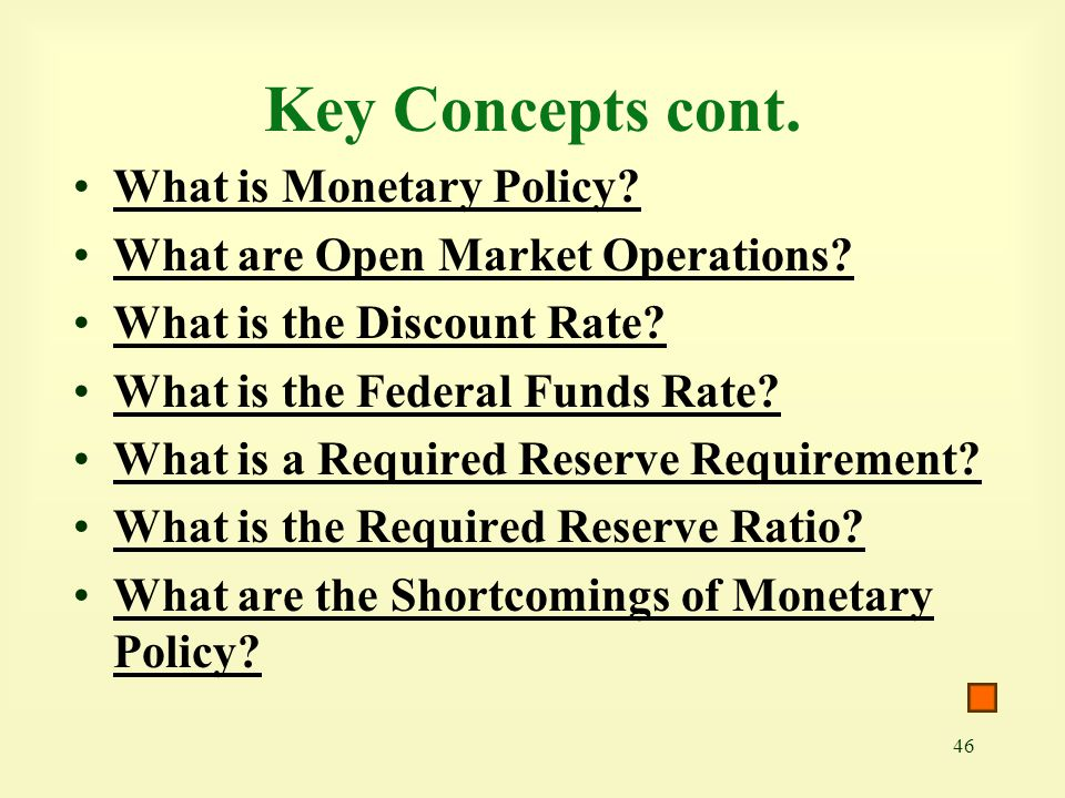 46 Key Concepts cont. What is Monetary Policy? What are Open Market Operations? What is the Discount Rate? What is the Federal Funds Rate? What is a R