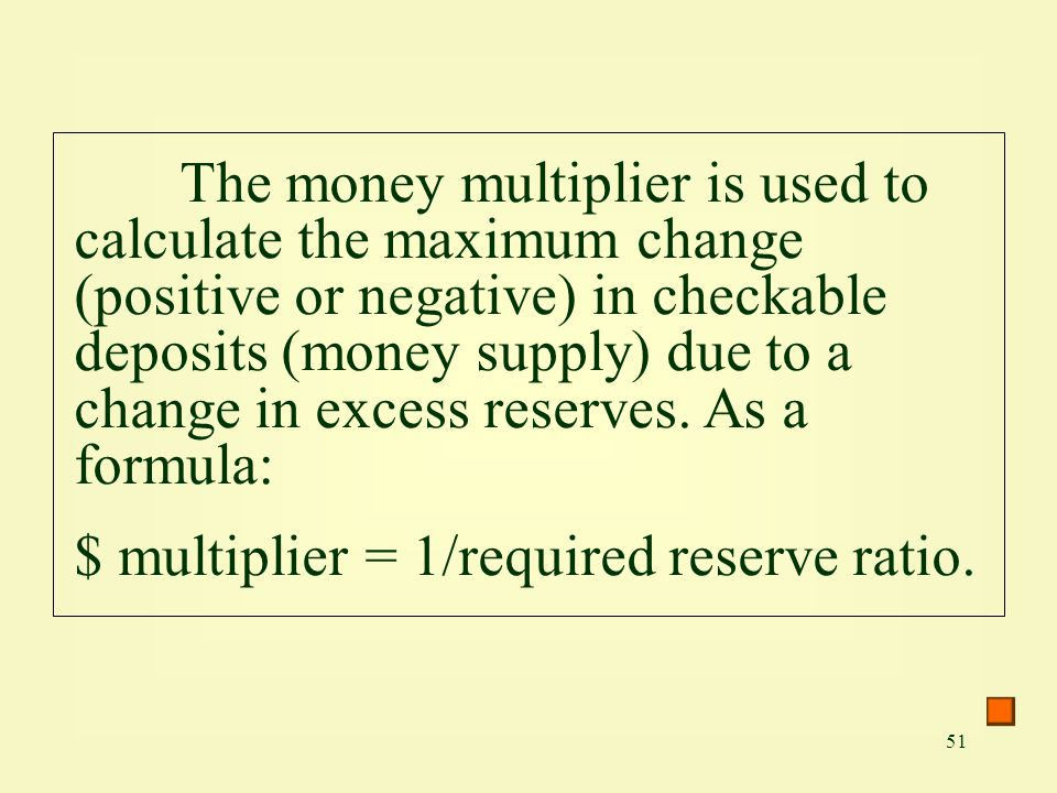 51 The money multiplier is used to calculate the maximum change (positive or negative) in checkable deposits (money supply) due to a change in excess