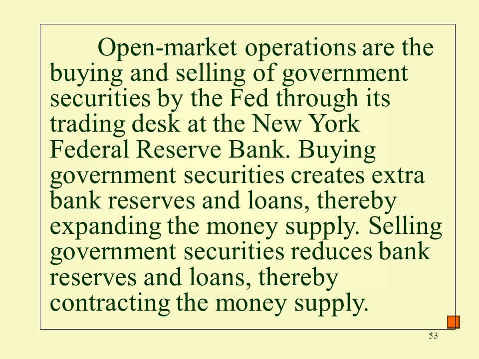 53 Open-market operations are the buying and selling of government securities by the Fed through its trading desk at the New York Federal Reserve Bank