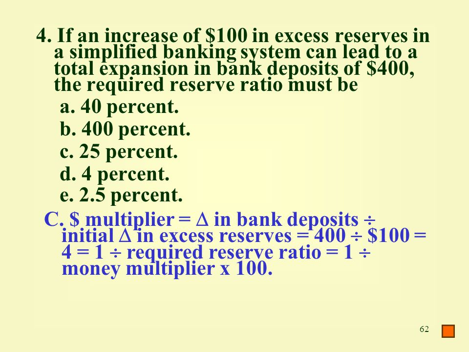 62 4. If an increase of $100 in excess reserves in a simplified banking system can lead to a total expansion in bank deposits of $400, the required re
