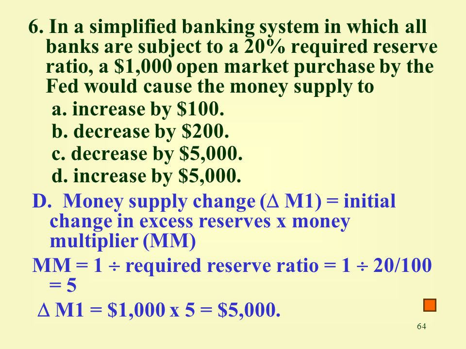 64 6. In a simplified banking system in which all banks are subject to a 20% required reserve ratio, a $1,000 open market purchase by the Fed would ca