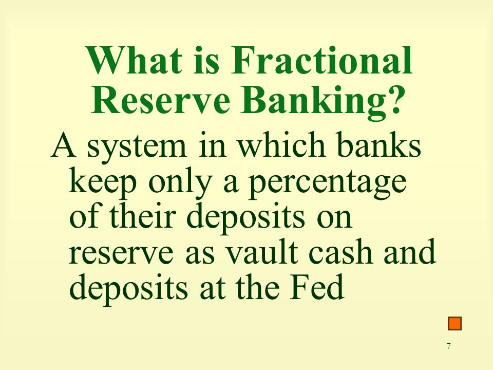 7 What is Fractional Reserve Banking? A system in which banks keep only a percentage of their deposits on reserve as vault cash and deposits at the Fe