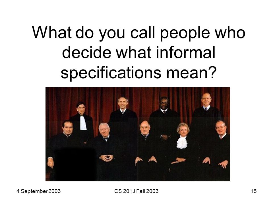 4 September 2003CS 201J Fall 200315 What do you call people who decide what informal specifications mean