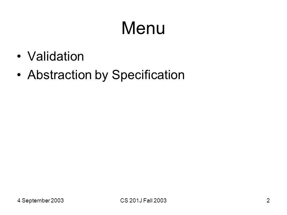 4 September 2003CS 201J Fall 20032 Menu Validation Abstraction by Specification
