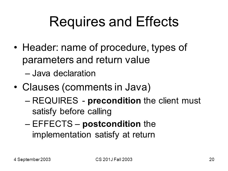 4 September 2003CS 201J Fall 200320 Requires and Effects Header: name of procedure, types of parameters and return value –Java declaration Clauses (co