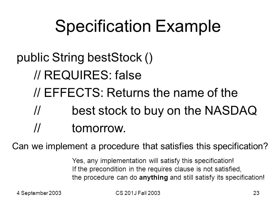 4 September 2003CS 201J Fall 200323 Specification Example public String bestStock () // REQUIRES: false // EFFECTS: Returns the name of the // best stock to buy on the NASDAQ // tomorrow.