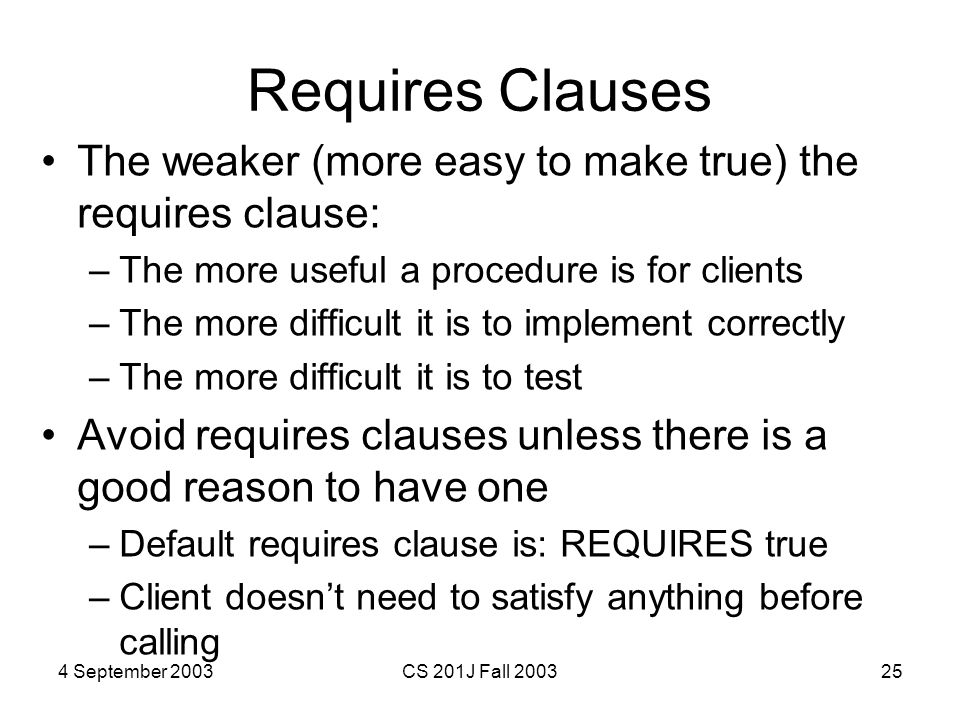 4 September 2003CS 201J Fall 200325 Requires Clauses The weaker (more easy to make true) the requires clause: –The more useful a procedure is for clients –The more difficult it is to implement correctly –The more difficult it is to test Avoid requires clauses unless there is a good reason to have one –Default requires clause is: REQUIRES true –Client doesn't need to satisfy anything before calling