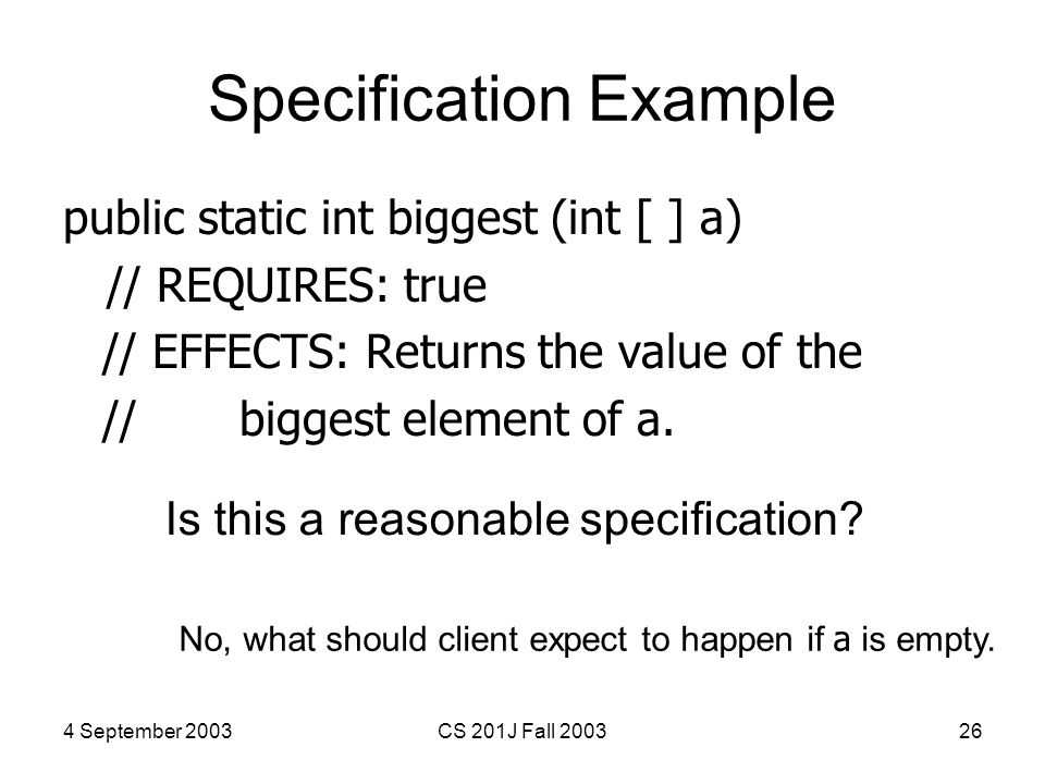 4 September 2003CS 201J Fall 200326 Specification Example public static int biggest (int [ ] a) // REQUIRES: true // EFFECTS: Returns the value of the // biggest element of a.