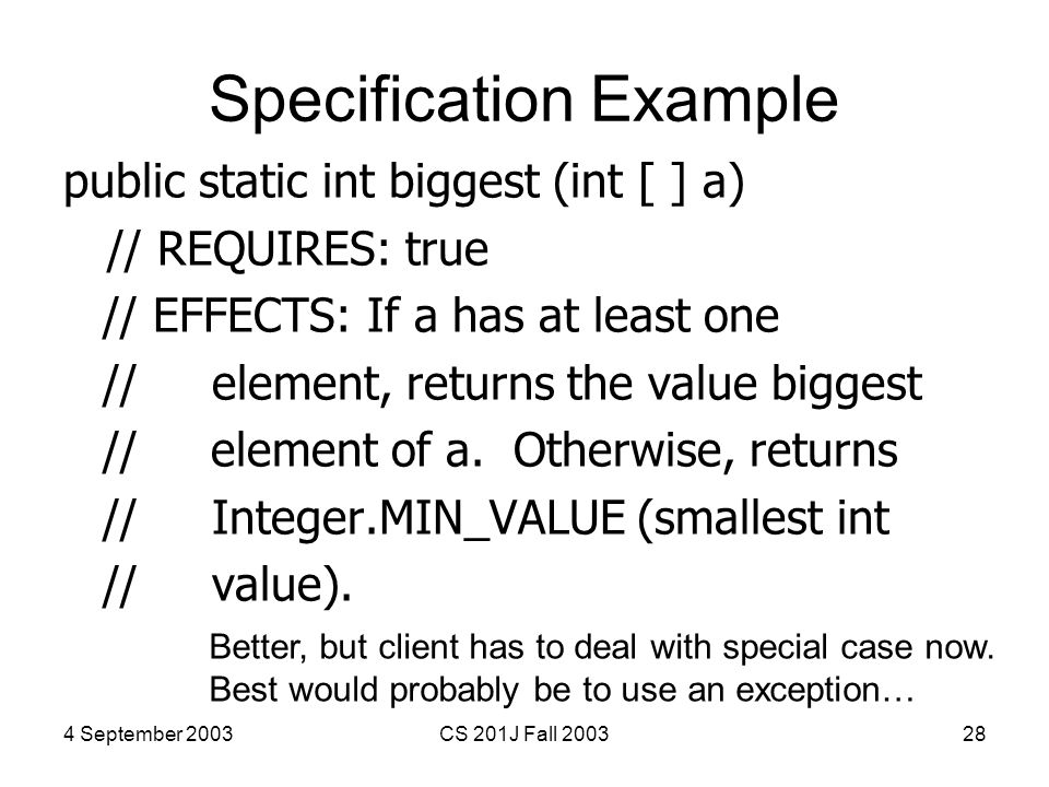 4 September 2003CS 201J Fall 200328 Specification Example public static int biggest (int [ ] a) // REQUIRES: true // EFFECTS: If a has at least one //