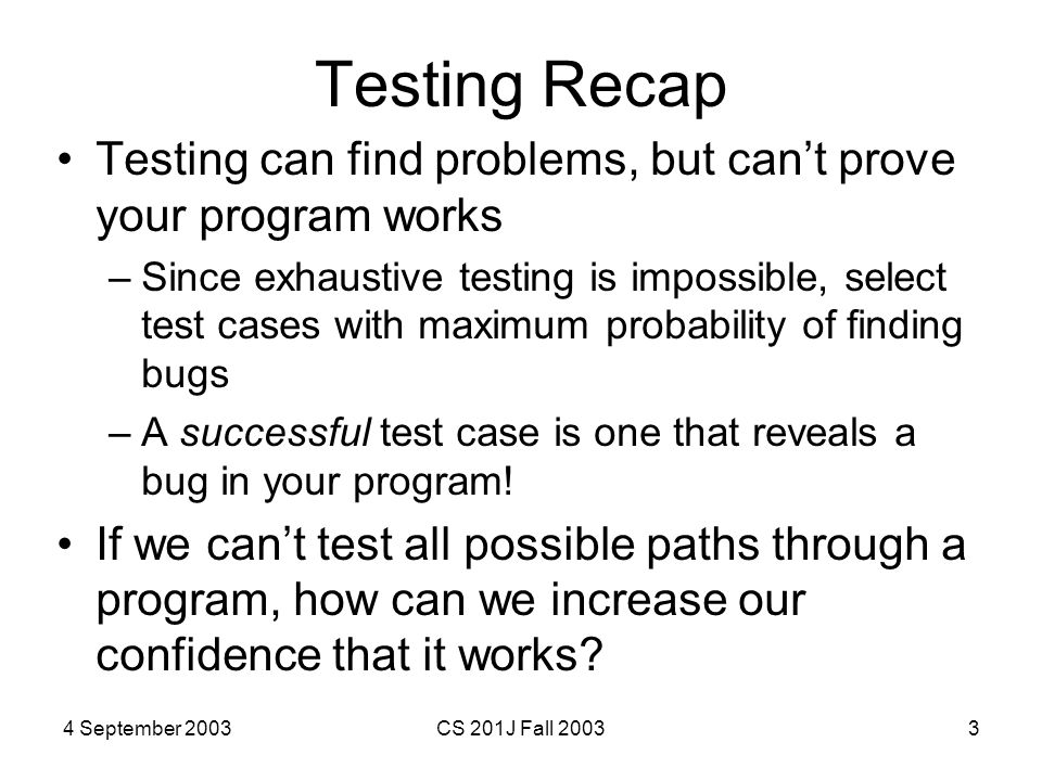 4 September 2003CS 201J Fall 20033 Testing Recap Testing can find problems, but can't prove your program works –Since exhaustive testing is impossible, select test cases with maximum probability of finding bugs –A successful test case is one that reveals a bug in your program.