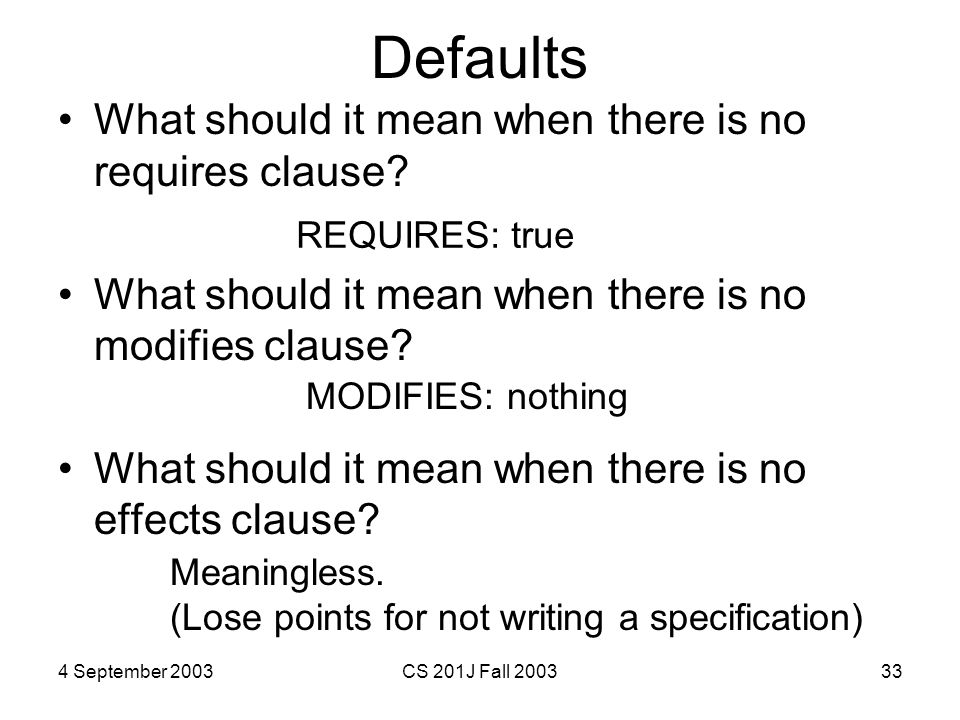 4 September 2003CS 201J Fall 200333 Defaults What should it mean when there is no requires clause? What should it mean when there is no modifies claus